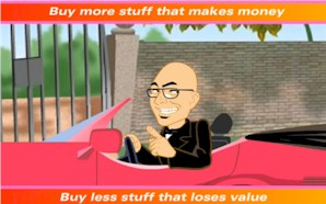 Buy more stuff that makes money, buy less stuff that loses value